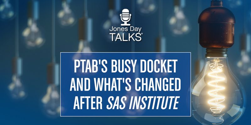 Jones Day Talks: PTAB's Busy Docket and What's Changed After SAS Institute